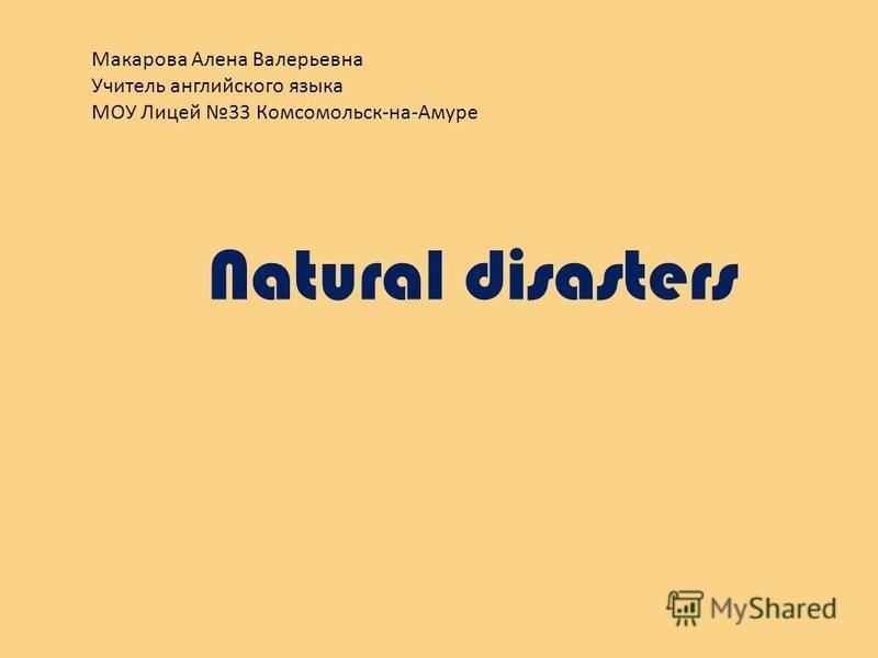 Макарова Алена Валерьевна Учитель английского языка МОУ Лицей 33 Комсомольск-на-Амуре Natural disasters
