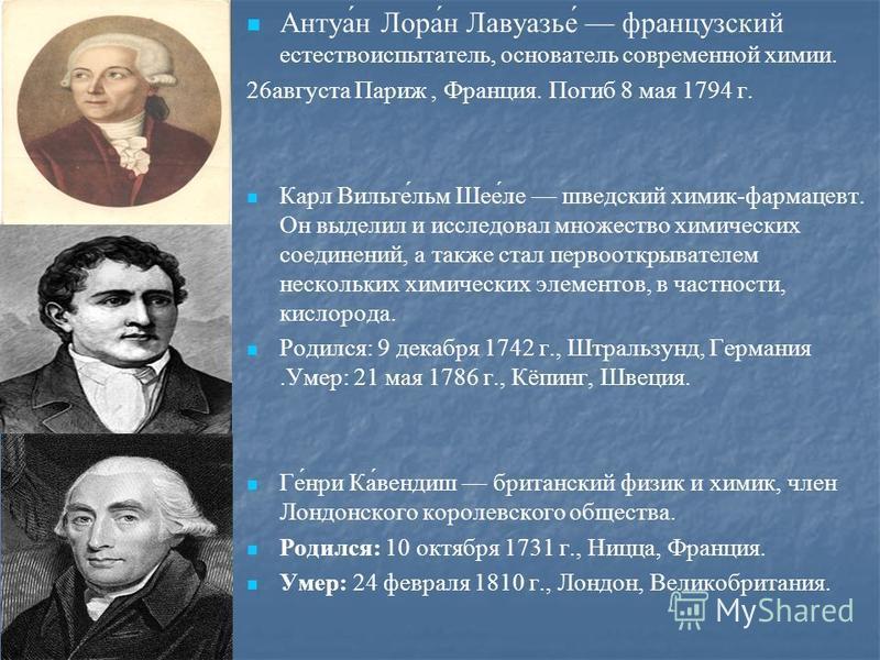 Антуа́н Лора́н Лавуазье́ французский естествоиспытатель, основатель современной химии. 26 августа Париж, Франция. Погиб 8 мая 1794 г. Карл Вильге́льм Шее́ли шведский химик-фармацевт. Он выделил и исслидовал множество химических соединений, а также ст