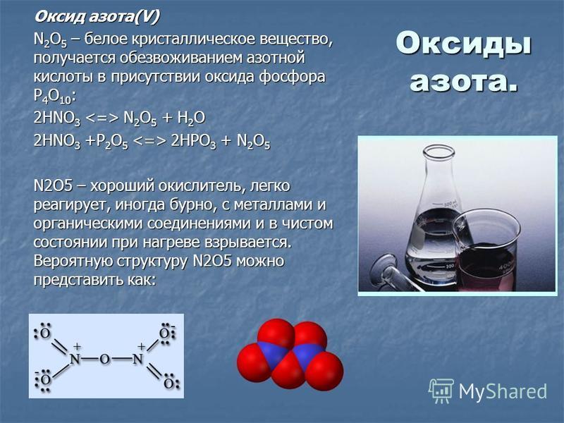 Оксиды азота. Оксид азота(V) N 2 O 5 – белое кристаллическое вещество, получается обезвоживанием азотной кислоты в присутствии оксида фосфора P 4 O 10 : 2HNO 3 N 2 O 5 + H 2 O 2HNO 3 +P 2 O 5 2HPO 3 + N 2 O 5 2HNO 3 +P 2 O 5 2HPO 3 + N 2 O 5 N2O5 – х