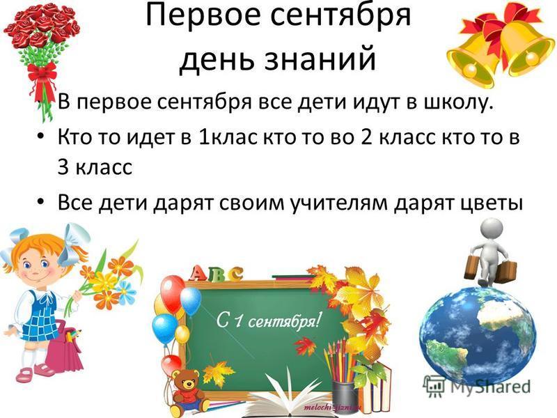 Первое сентября день знаний В первое сентября все дети идут в школу. Кто то идет в 1 клас кто то во 2 класс кто то в 3 класс Все дети дарят своим учителям дарят цветы