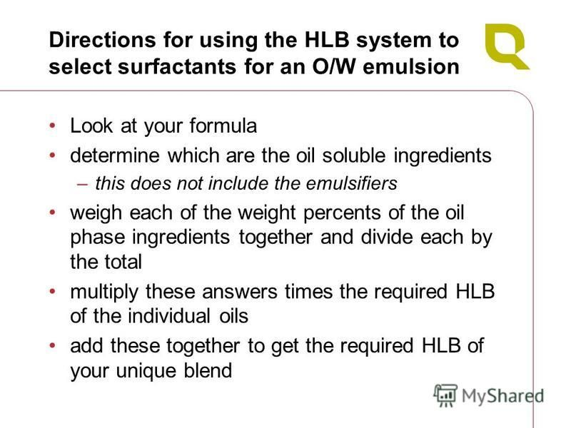 Directions for using the HLB system to select surfactants for an O/W emulsion Look at your formula determine which are the oil soluble ingredients –this does not include the emulsifiers weigh each of the weight percents of the oil phase ingredients t