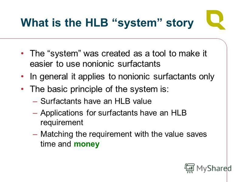 What is the HLB system story The system was created as a tool to make it easier to use nonionic surfactants In general it applies to nonionic surfactants only The basic principle of the system is: –Surfactants have an HLB value –Applications for surf