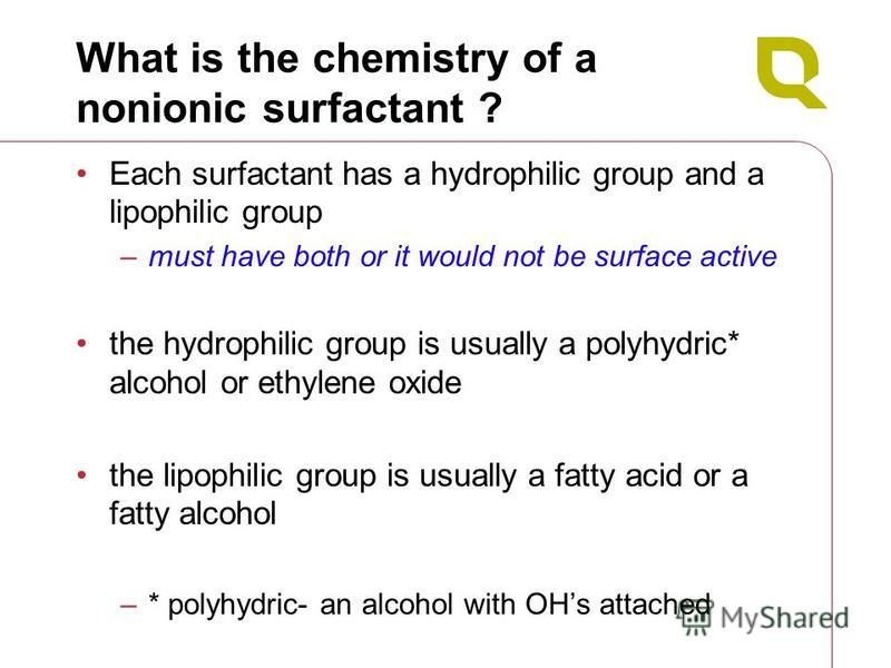 What is the chemistry of a nonionic surfactant ? Each surfactant has a hydrophilic group and a lipophilic group –must have both or it would not be surface active the hydrophilic group is usually a polyhydric* alcohol or ethylene oxide the lipophilic