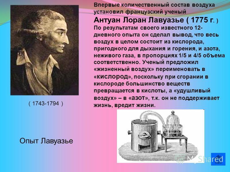 Впервые количественный состав воздуха установил французский ученый Антуан Лоран Лавуазье ( 1775 г. ) По результатам своего известного 12- дневного опыта он сделал вывод, что весь воздух в целом состоит из кислорода, пригодного для дыхания и горения,