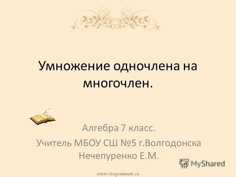 Умножение одночлена на многочлен. Алгебра 7 класс. Учитель МБОУ СШ 5 г.Волгодонска Нечепуренко Е.М.