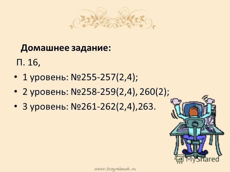 Домашнее задание: П. 16, 1 уровень: 255-257(2,4); 2 уровень: 258-259(2,4), 260(2); 3 уровень: 261-262(2,4),263.
