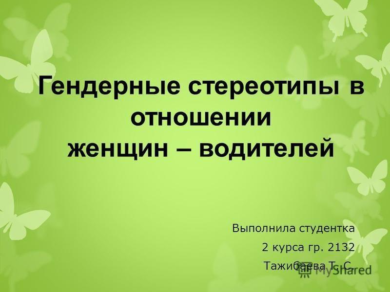 Гендерные стереотипы в отношении женщин – водителей Выполнила студентка 2 курса гр. 2132 Тажибаева Т. С.