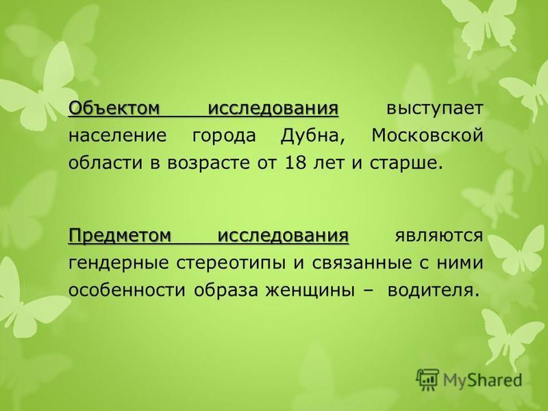 Объектом исследования Объектом исследования выступает население города Дубна, Московской области в возрасте от 18 лет и старше. Предметом исследования Предметом исследования являются гендерные стереотипы и связанные с ними особенности образа женщины
