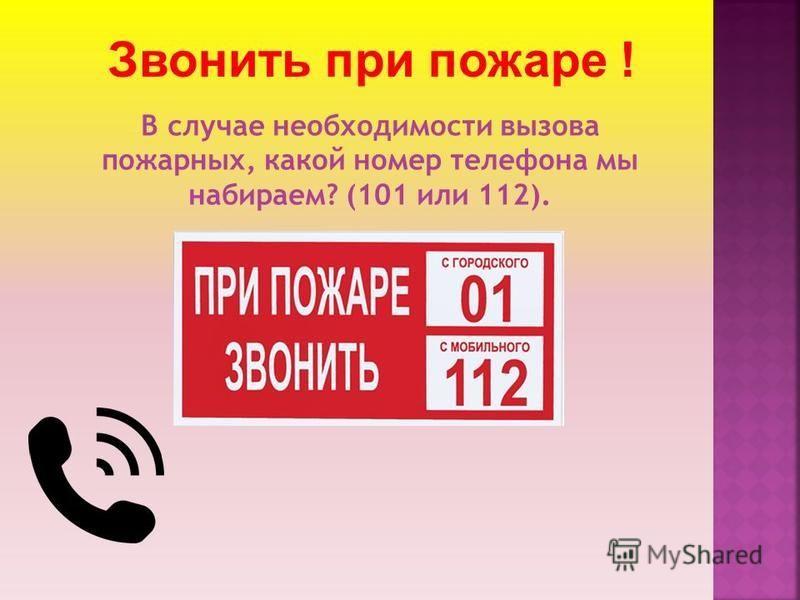 В случае необходимости вызова пожарных, какой номер телефона мы набираем? (101 или 112). Звонить при пожаре !