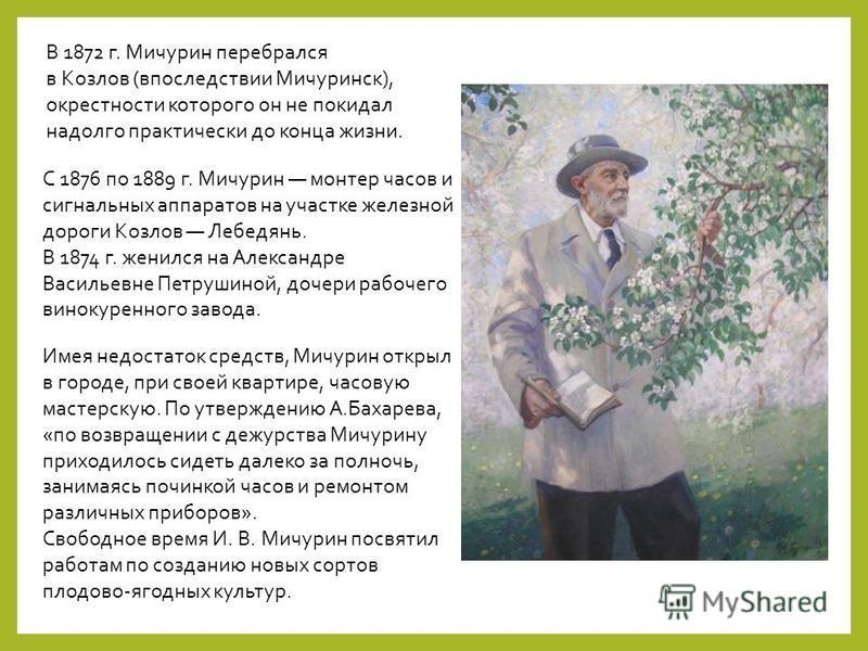 В 1872 г. Мичурин перебрался в Козлов (впоследствии Мичуринск), окрестности которого он не покидал надолго практически до конца жизни. С 1876 по 1889 г. Мичурин монтер часов и сигнальных аппаратов на участке железной дороги Козлов Лебедянь. В 1874 г.