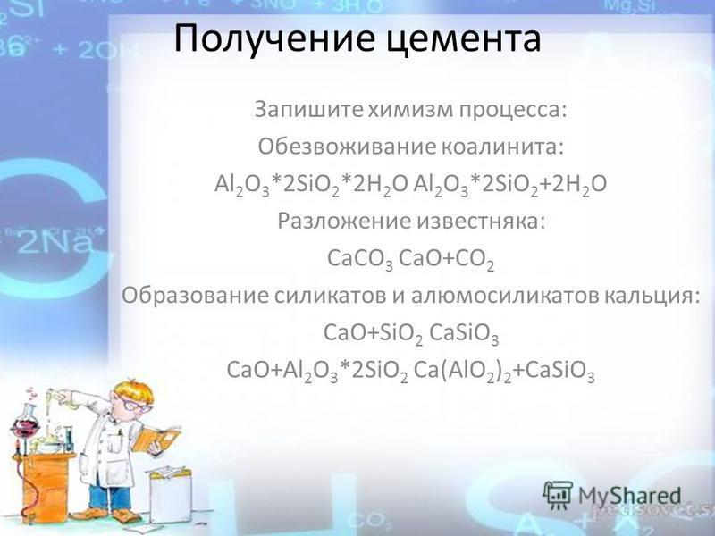 Получение цемента Запишите химизм процесса: Обезвоживание каолинита: Al 2 O 3 *2SiO 2 *2H 2 O Al 2 O 3 *2SiO 2 +2H 2 O Разложение известняка: CaCO 3 CaO+CO 2 Образование силикатов и алюмосиликатов кальция: CaO+SiO 2 CaSiO 3 CaO+Al 2 O 3 *2SiO 2 Ca(Al