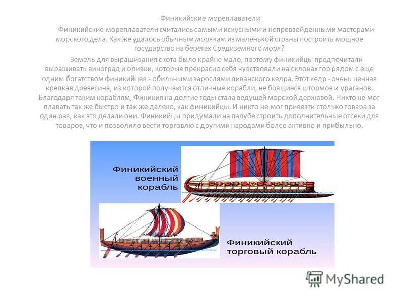 Финикийские мореплаватели Финикийские мореплаватели считались самыми искусными и непревзойденными мастерами морского дела. Как же удалось обычным морякам из маленькой страны построить мощное государство на берегах Средиземного моря? Земель для выращи