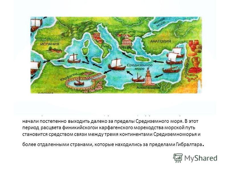 Обогащаясь за счет своих колоний, финикийские, карфагенские мореплаватели начали постепенно выходить далеко за пределы Средиземного моря. В этот период расцвета финикийского карфагенского мореходства морской путь становится средством связи между трем