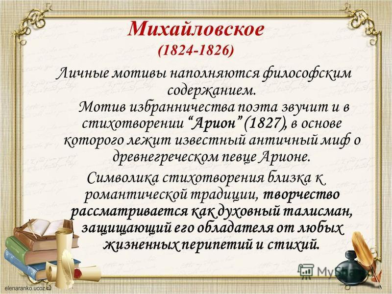 Личные мотивы наполняются философским содержанием. Мотив избранничества поэта звучит и в стихотворении Арион (1827), в основе которого лежит известный античный миф о древнегреческом певце Арионе. Символика стихотворения близка к романтической традици