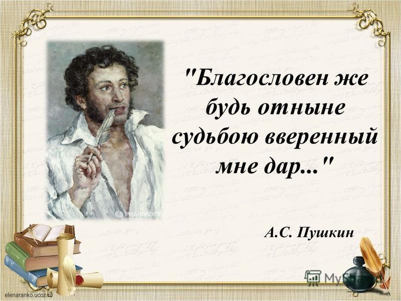 Благословен же будь отныне судьбою вверенный мне дар... А.С. Пушкин