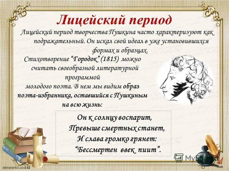 Лицейский период творчества Пушкина часто характеризуют как подражательный. Он искал свой идеал в уже установившихся формах и образцах. Стихотворение Городок (1815) можно считать своеобразной литературной программой молодого поэта. В нем мы видим обр
