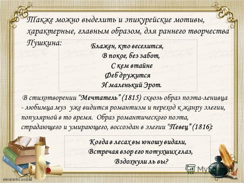 Также можно выделить и эпикурейские мотивы, характерные, главным образом, для раннего творчества Пушкина: Блажен, кто веселится, В покое, без забот, С кем втайне Феб дружится И маленький Эрот. В стихотворении Мечтатель (1815) сквозь образ поэта-ленив