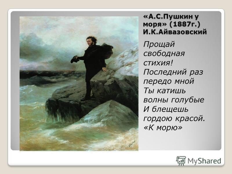 «А.С.Пушкин у моря» (1887 г.) И.К.Айвазовский Прощай свободная стихия! Последний раз передо мной Ты катишь волны голубые И блещешь гордою красой. «К морю»