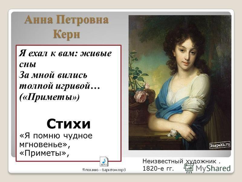Анна Петровна Керн Я ехал к вам: живые сны За мной вились толпой игривой… («Приметы ») Стихи «Я помню чудное мгновенье», «Приметы», Неизвестный художник. 1820-е гг.