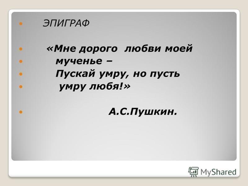 ЭПИГРАФ «Мне дорого любви моей мученье – Пускай умру, но пусть умру любя!» А.С.Пушкин.