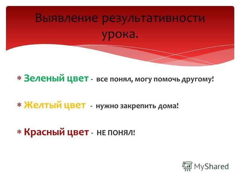 Зеленый цвет - все понял, могу помочь другому! Желтый цвет - нужно закрепить дома! Красный цвет - НЕ ПОНЯЛ! Выявление результативности урока.