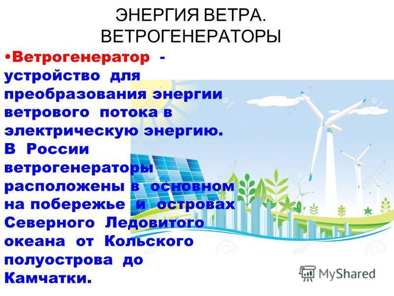 ЭНЕРГИЯ ВЕТРА. ВЕТРОГЕНЕРАТОРЫ Ветрогенератор - устройство для преобразования энергии ветрового потока в электрическую энергию. В России ветрогенераторы расположены в основном на побережье и островах Северного Ледовитого океана от Кольского полуостро