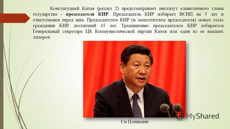 Конституцией Китая (раздел 2) предусматривает институт единоличного главы государства - председателя КНР. Председатель КНР избирает ВСНП на 5 лет и ответственен перед ним. Председателем КНР (и заместителем председателя) может стать гражданин КНР, дос