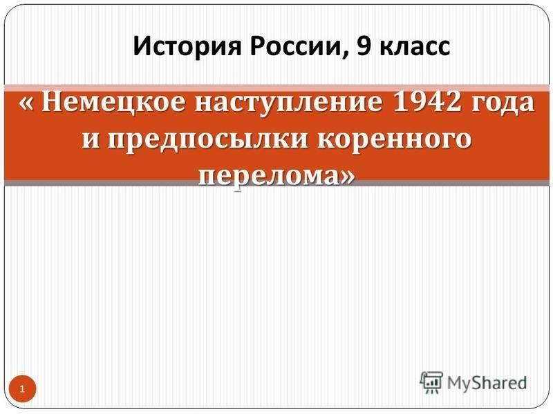 « Немецкое наступление 1942 года и предпосылки коренного перелома » История России, 9 класс 1