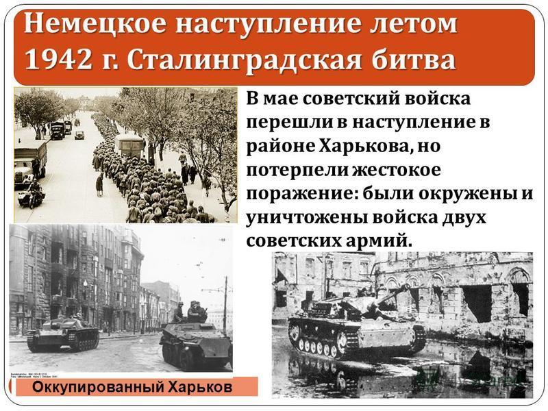 В мае советский войска перешли в наступление в районе Харькова, но потерпели жестокое поражение: были окружены и уничтожены войска двух советских армий. 30.11.2017 11 Оккупированный Харьков Немецкое наступление летом 1942 г. Сталинградская битва