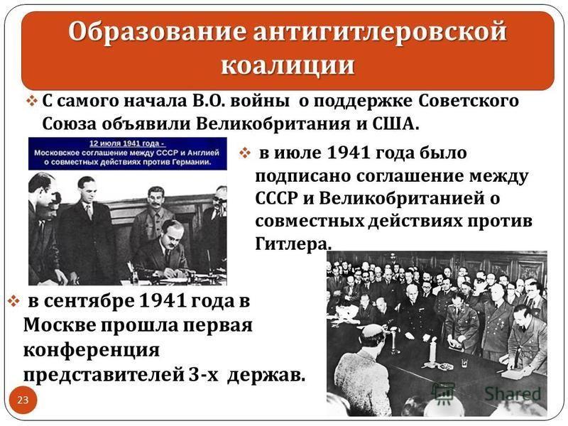 Образование антигитлеровской коалиции С самого начала В. О. войны о поддержке Советского Союза объявили Великобритания и США. 30.11.2017 23 в июле 1941 года было подписано соглашение между СССР и Великобританией о совместных действиях против Гитлера.