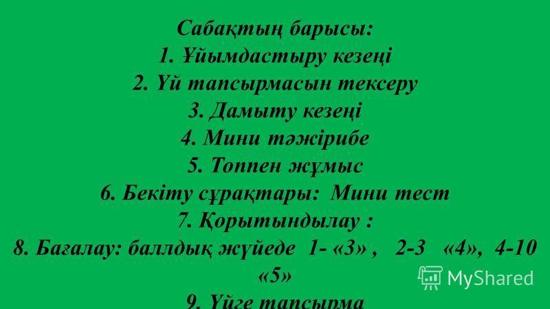 Сабақтың барсы: 1. Ұйымдастыру кезеңі 2. Үй тапсырмасын тексеру 3. Дамыту кезеңі 4. Мини тәжірибе 5. Топпен жұмыс 6. Бекіту сұрақтары: Мини тест 7. Қорытындылау : 8. Бағалау: баллдық жүйеде 1- «3», 2-3 «4», 4-10 «5» 9. Үйге тапсырма