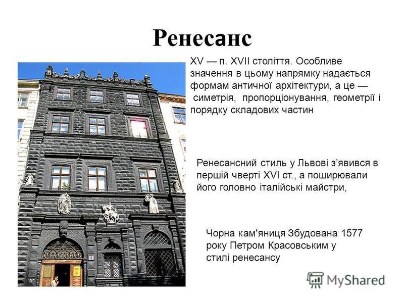 Ренесанс Чорна кам'яниця Збудована 1577 року Петром Красовським у стилі ренесансу Ренесансний стиль у Львові зявився в першій чверті XVI ст., а поширювали його головно італійські майстри, XV п. XVII століття. Особливе значення в цьому напрямку надаєт