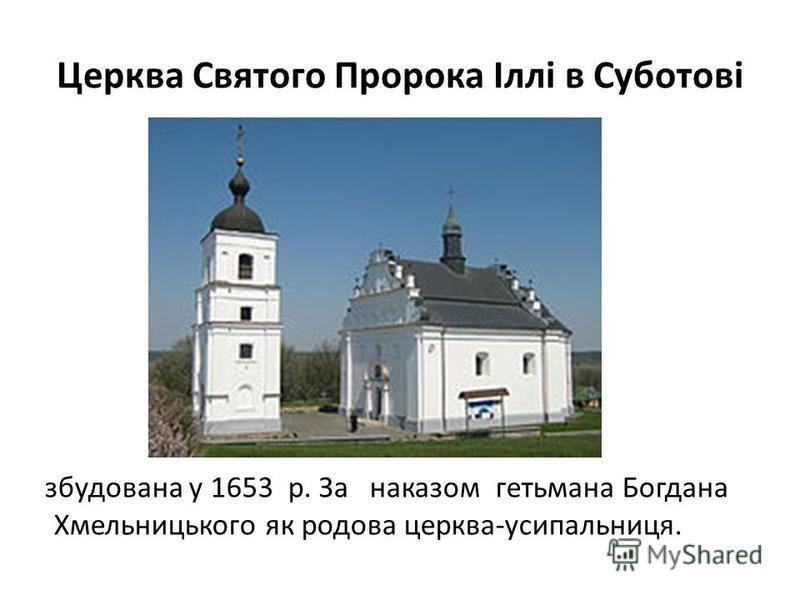 Церква Святого Пророка Іллі в Суботові збудована у 1653 р. За наказом гетьмана Богдана Хмельницького як родова церква-усипальниця.