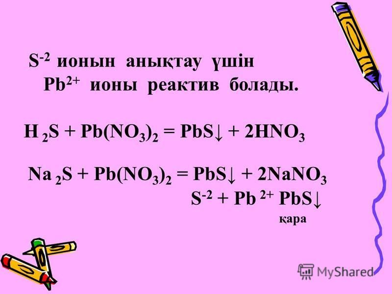 S -2 ионин анықтау үшін Рb 2+ ионы реактив болады. Н 2 S + Рb(NO 3 ) 2 = PbS + 2HNO 3 Na 2 S + Рb(NO 3 ) 2 = PbS + 2NaNO 3 S -2 + Рb 2+ PbS қара