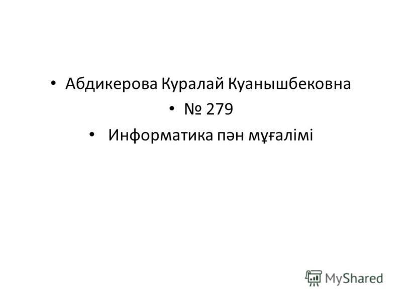 Абдикерова Куралай Куанышбековна 279 Информатика пән мұғалімі