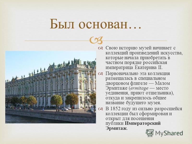 Был основан … Свою историю музей начинает с коллекций произведений искусства, которые начала приобретать в частном порядке российская императрица Екатерина II. Первоначально эта коллекция размещалась в специальном дворцовом флигеле Малом Эрмитаже ( e