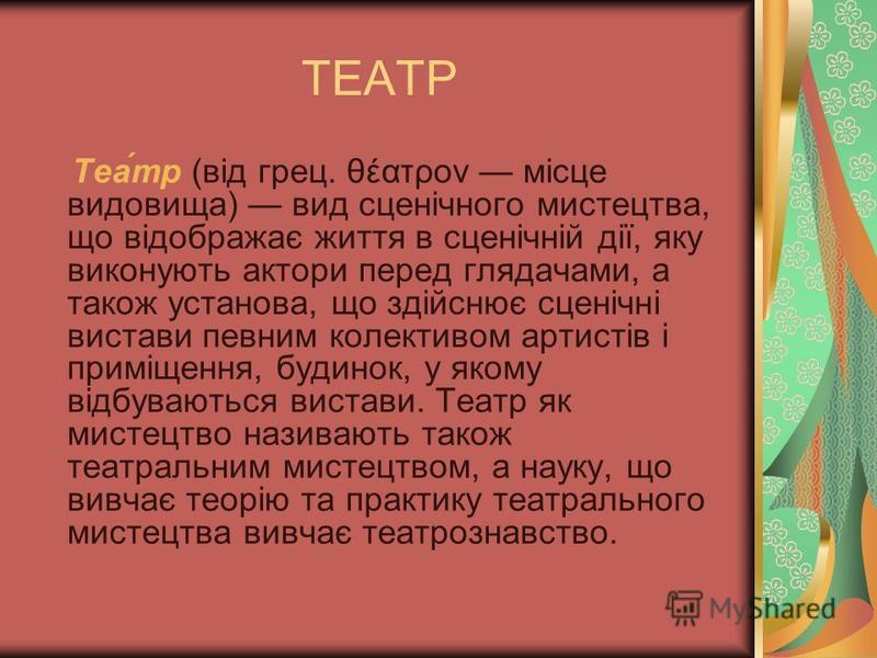 ТЕАТР Теа́тр (від грец. θέατρον місце видовища) вид сценічного мистецтва, що відображає життя в сценічній дії, яку виконують актори перед глядачами, а також установа, що здійснює сценічні вистави певним колективом артистів і приміщення, будинок, у як