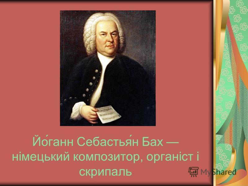 Йо́ганн Себастья́н Бах німецький композитор, органіст і скрипаль