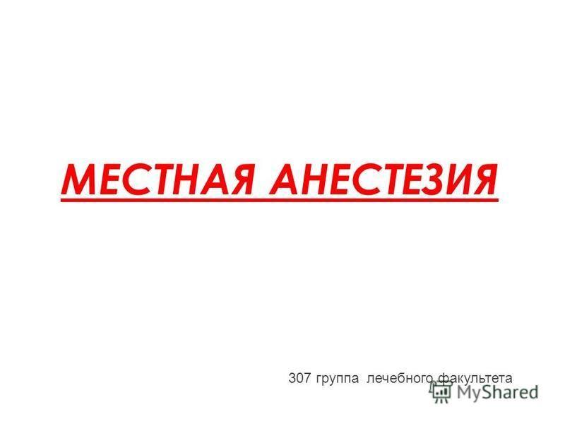МЕСТНАЯ АНЕСТЕЗИЯ 307 группа лечебного факультета