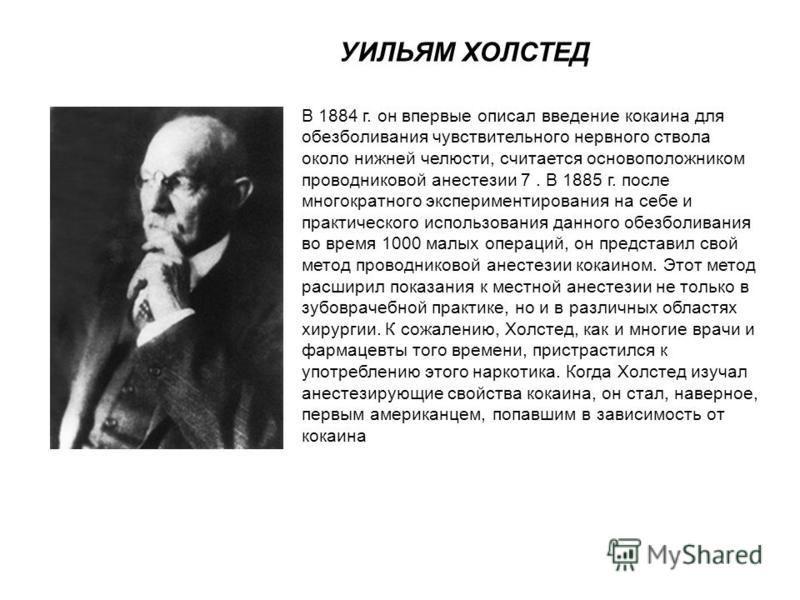 УИЛЬЯМ ХОЛСТЕД В 1884 г. он впервые описал введение кокаина для обезболивания чувствительного нервного ствола около нижней челюсти, считается основоположником проводниковой анестезии 7. В 1885 г. после многократного экспериментирования на себе и прак