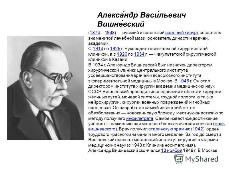 Алекса́ндр Васи́льевич Вишне́вский (18741948) русский и советский военный хирург, создатель знаменитой лечебной мази; основатель династии врачей, академик.18741948 военный хирург С 1914 по 1925 г. Руководил госпитальной хирургической клиникой, а с 19