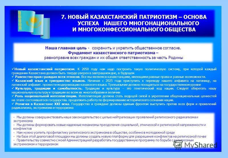 7. НОВЫЙ КАЗАХСТАНСКИЙ ПАТРИОТИЗМ – ОСНОВА УСПЕХА НАШЕГО МНОГОНАЦИОНАЛЬНОГО И МНОГОКОНФЕССИОНАЛЬНОГО ОБЩЕСТВА Наша главная цель - сохранить и укрепить общественное согласие. Фундамент казахстанского патриотизма – равноправие всех граждан и их общая о