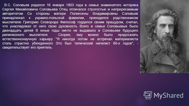 В.С. Соловьев родился 16 января 1853 года в семье знаменитого историка Сергея Михайловича Соловьева Отец отличался строгостью и непререкаемым авторитетом Со стороны матери Поликсены Владимировны Соловьев принадлежал к украино-польской фамилии, приход