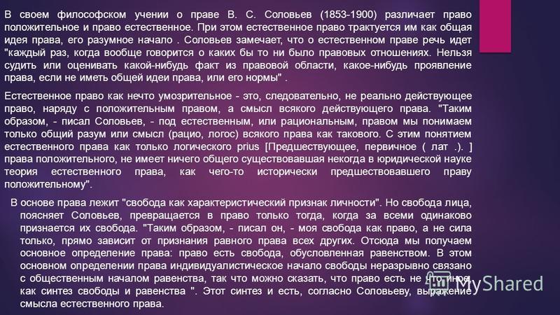 В своем философском учении о праве В. С. Соловьев (1853-1900) различает право положительное и право естественное. При этом естественное право трактуется им как общая идея права, его разумное начало. Соловьев замечает, что о естественном праве речь ид