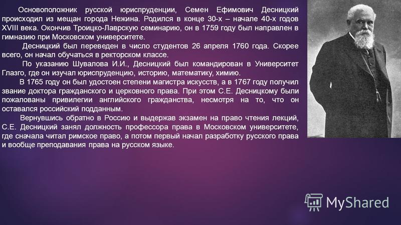 Основоположник русской юриспруденции, Семен Ефимович Десницкий происходил из мещан города Нежина. Родился в конце 30-х – начале 40-х годов XVIII века. Окончив Троицко-Лаврскую семинарию, он в 1759 году был направлен в гимназию при Московском универси