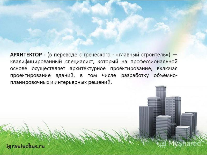 АРХИТЕКТОР - (в переводе с греческого - «главный строитель») квалифицированный специалист, который на профессиональной основе осуществляет архитектурное проектирование, включая проектирование зданий, в том числе разработку объёмно- планировочных и ин