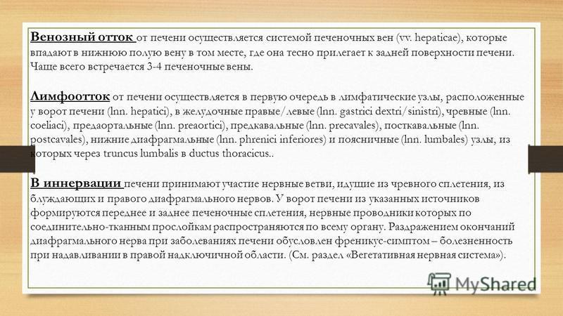 Венозный отток от печени осуществляется системой печеночных вен (vv. hepaticae), которые впадают в нижнюю полую вену в том месте, где она тесно прилегает к задней поверхности печени. Чаще всего встречается 3-4 печеночные вены. Лимфоотток от печени ос