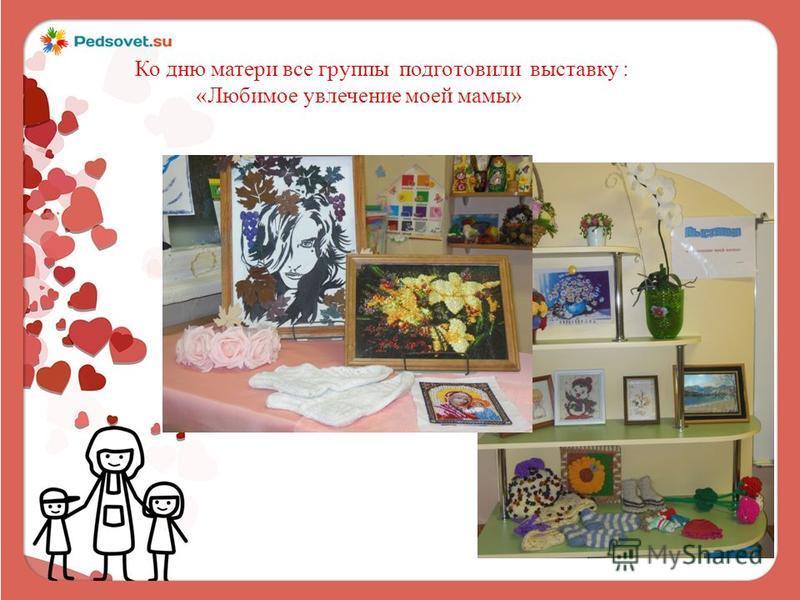 Ко дню матери все группы подготовили выставку : «Любимое увлечение моей мамы»