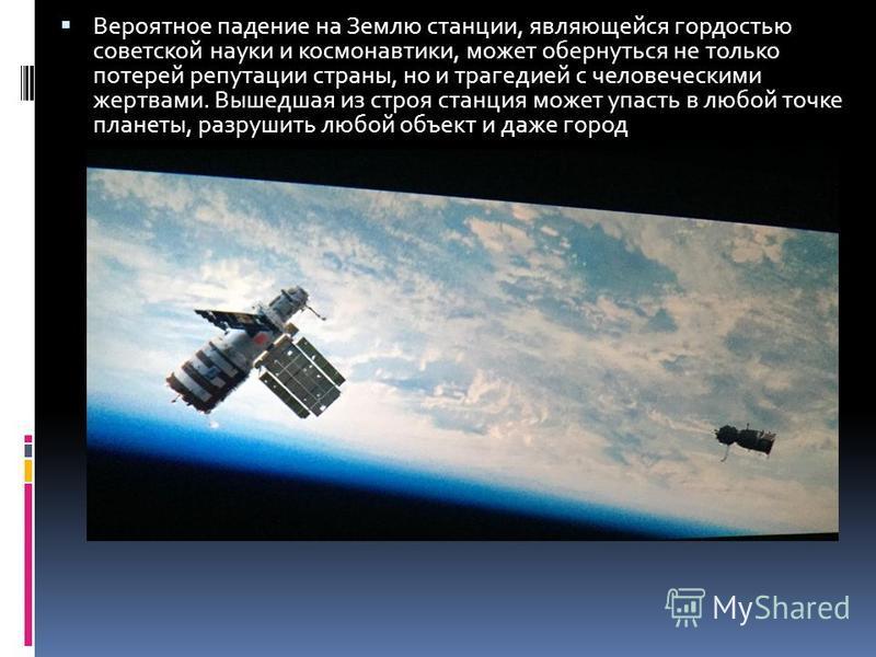 Вероятное падение на Землю станции, являющейся гордостью советской науки и космонавтики, может обернуться не только потерей репутации страны, но и трагедией с человеческими жертвами. Вышедшая из строя станция может упасть в любой точке планеты, разру