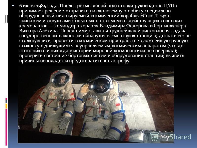 6 июня 1985 года. После трёхмесячной подготовки руководство ЦУПа принимает решение отправить на околоземную орбиту специально оборудованный пилотируемый космический корабль «Союз Т-13» с экипажем из двух самых опытных на тот момент действующих советс